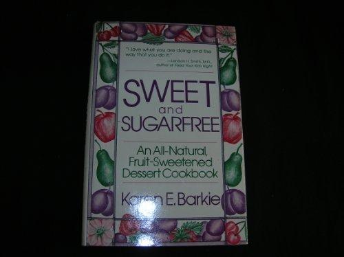 Sweet and sugarfree: An all natural fruit-sweetened dessert cookbook: Karen E Barkie