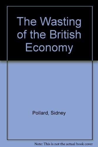 The Wasting of the British Economy : British Economic Policy 1945 to the Present: Polland, Sidney