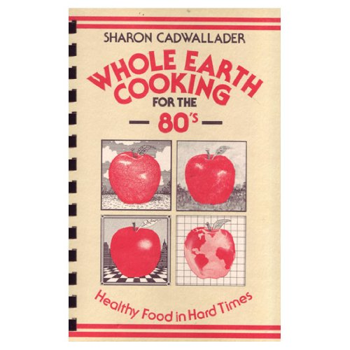 Whole Earth Cooking for the 80's: Healthy Food in Hard Times: Cadwallader, Sharon