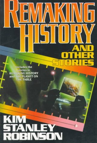 REMAKING HISTORY AND OTHER STORIES: Robinson, Kim Stanley