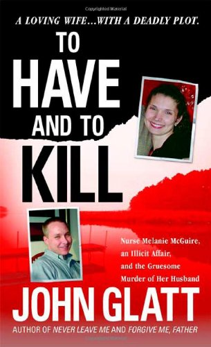 9780312941666: To Have and To Kill: Nurse Melanie McGuire, an Illicit Affair, and the Gruesome Murder of Her Husband