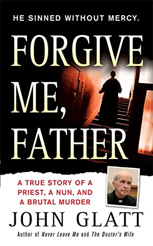 Forgive Me, Father: A True Story of a Priest, a Nun, and Brutal Murder (0312946465) by Glatt, John