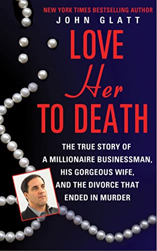 Love Her to Death: The True Story of a Millionaire Businessman, His Gorgeous Wife, and the Divorce That Ended in Murder (9780312947859) by John Glatt