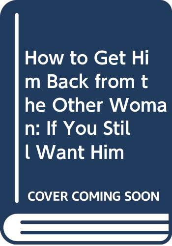 9780312950972: How to Get Him Back from the Other Woman: If You Still Want Him
