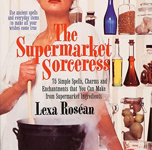 Supermarket Sorceress: Spells, Charms, & Enchantments That: Roséan, Lexa