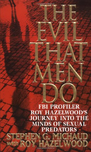 9780312970604: The Evil That Men Do: FBI Profiler Roy Hazelwood's Journey into the Minds of Sexual Predators