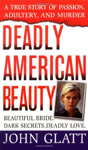 Deadly American Beauty : A True Story of Passion, Adultery, and Murder: John Glatt