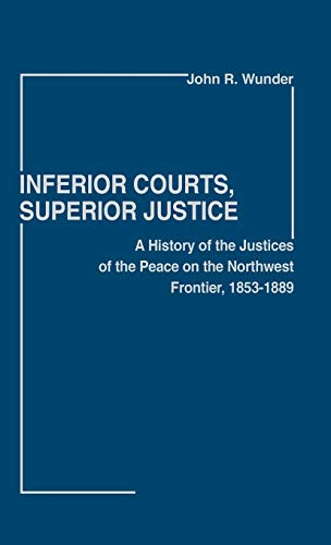 9780313206207: Inferior Courts, Superior Justice: A History of the Justices of the Peace on the Northwest Frontier, 1853-1889 (Contributions in Legal Studies)
