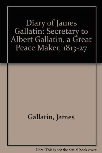 9780313210983: The Diary of James Gallatin: Secretary to Albert Gallatin, a Great Peace Maker 1813-1827