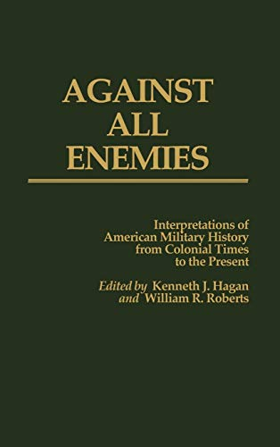 9780313211973: Against All Enemies: Interpretations of American Military History from Colonial Times to the Present (Contributions in Military Studies)