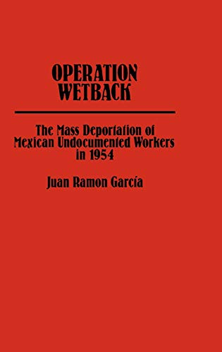 9780313213533: Operation Wetback: The Mass Deportation of Mexican Undocumented Workers in 1954 (Contributions in American History; No. 85)
