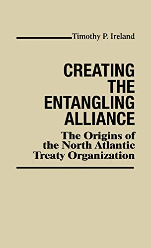 9780313220944: Creating the Entangling Alliance: The Origins of the North Atlantic Treaty Organization (Contributions in Political Science)