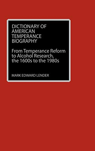 Dictionary of American Temperance Biography: From Temperance Reform to Alcohol Research, the 1600...