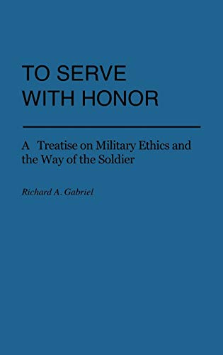 9780313225451: To Serve with Honor: A Treatise on Military Ethics and the Way of the Soldier