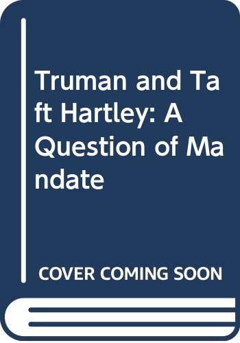 Truman and Taft-Hartley: A Question of Mandate: Lee, R. Alton