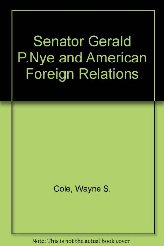 9780313226601: Senator Gerald P.Nye and American Foreign Relations