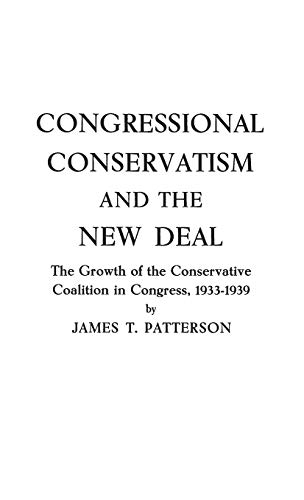 Congressional Conservatism and the New Deal: The Growth of the Conservative Coalition in Congress, 1933-1939 (0313226768) by Patterson, James T.