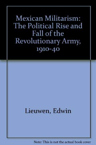 Mexican Militarism: The Political Rise and Fall: EDWIN LIEUWEN