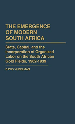 9780313231704: The Emergence of Modern South Africa: State, Capital, and the Incorporation of Organized Labor on the South African Gold Fields, 1902-1939 (Contributions in Comparative Colonial Studies)