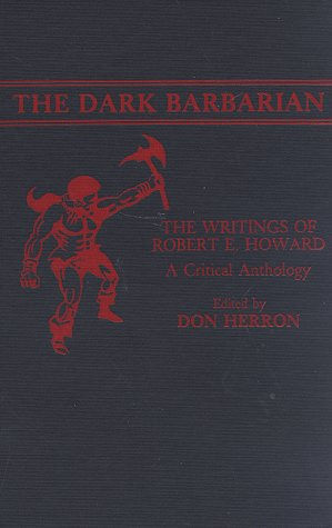 The Dark Barbarian: The Writings of Robert E Howard A Critical Anthology: HERRON, Don (ed.) (HOWARD...