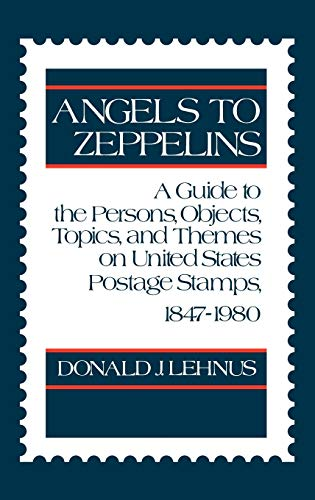 9780313234750: Angels to Zeppelins: A Guide to the Persons, Objects, Topics, and Themes on United States Postage Stamps, 1847-1980