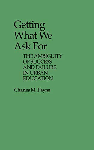 9780313235207: Getting What We Ask For: The Ambiguity of Success and Failure in Urban Education (Contributions to the Study of Education)
