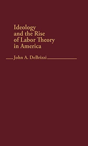 9780313236143: Ideology and the Rise of Labor Theory in America (Contributions in Labor Studies)