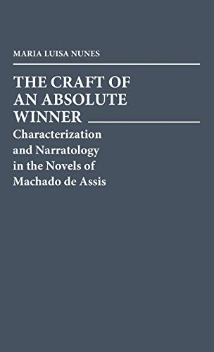 The Craft of an Absolute Winner: Characterization and Narratology in the Novels of Machado de Ass...