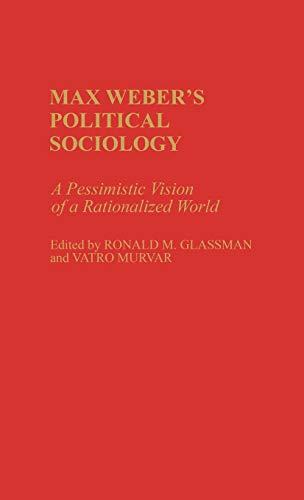 Max Weber's Political Sociology: A Pessimistic Vision: Ronald M. Glassman;