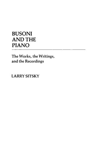 Busoni and the Piano The Works, the Writings, and the Recordings Contributions to the Study of ...