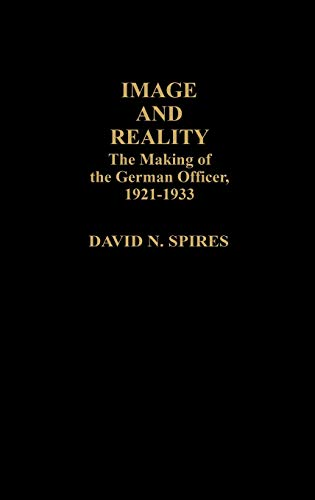 Image and Reality: The Making of the German Officer, 1921-1933 (Contributions in Afro-American & African Studies) (9780313237225) by David N. Spires