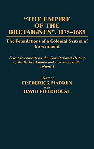 9780313238970: The Empire of the Bretaignes, 1175-1688: The Foundations of a Colonial System of Government: Select Documents on the Constitutional History of The ... Volume I (Documents in Imperial History)