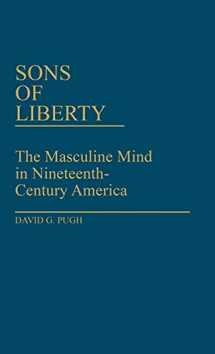 Sons of Liberty: The Masculine Mind in Nineteenth-Century America