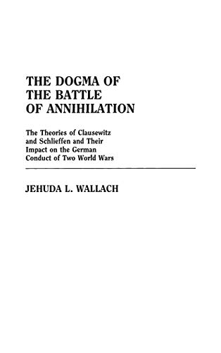 The Dogma of the Battle of Annihilation: The Theories of Clausewitz and Schlieffen and Their Impa...