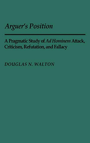 9780313244391: Arguer's Position: A Pragmatic Study of Ad Hominem Attack, Criticism, Refutation, and Fallacy (Contributions in Philosophy)
