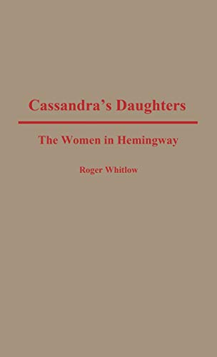 Cassandra's Daughters: The Women in Hemingway: Whitlow, Roger