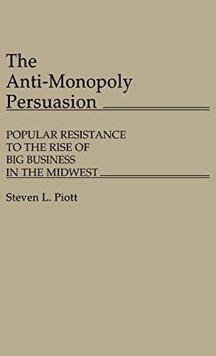 9780313245459: The Anti-Monopoly Persuasion: Popular Resistance to the Rise of Big Business in the Midwest (Contributions in Economics and Economic History)