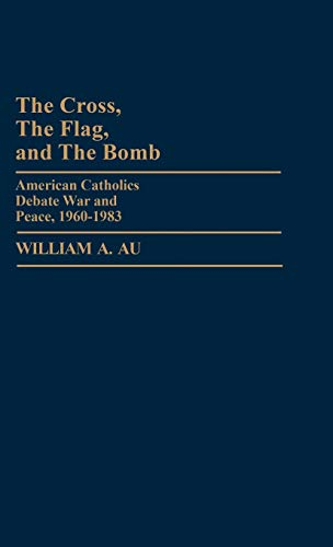9780313247545: The Cross, the Flag, and the Bomb: American Catholics Debate War and Peace, 1960-1983