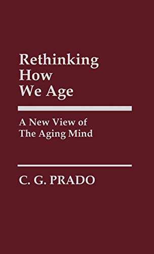 Rethinking How We Age: A New View of the Aging Mind (Contributions in Philosophy): Prado, C.
