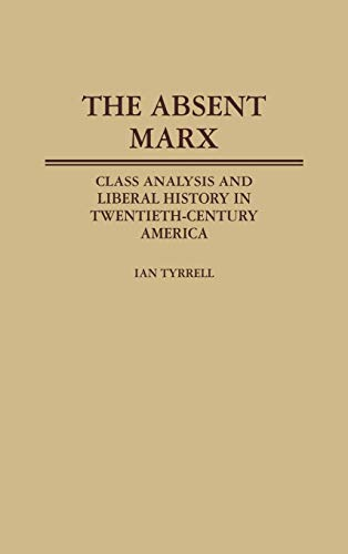 9780313248764: The Absent Marx: Class Analysis and Liberal History in Twentieth-Century America (Contributions in American History)