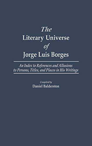 9780313250835: The Literary Universe of Jorge Luis Borges: An Index to References and Allusions to Persons, Titles, and Places in his Writings (Bibliographies and Indexes in World Literature)