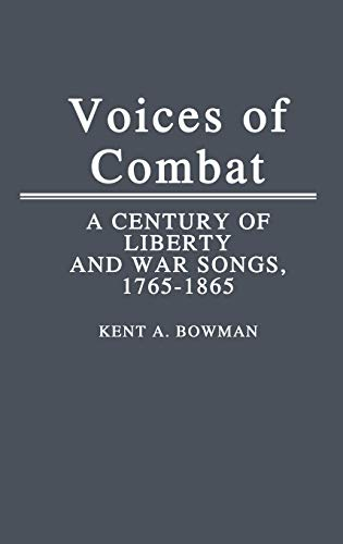 Voices of Combat: A Century of Liberty and War Songs, 1765-1865: Bowman, Kent A