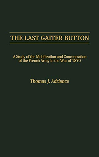 9780313254697: The Last Gaiter Button: A Study of the Mobilization and Concentration of the French Army in the War of 1870 (Contributions in Drama and Theatre Studies,)