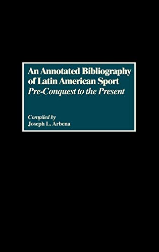 An Annotated Bibliography of Latin American Sport: Pre-Conquest to the Present (Bibliographies and ...