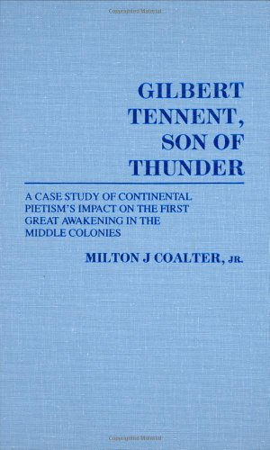 Gilbert Tennent, Son of Thunder: A Case Study of Continental Pietism's Impact on the First ...