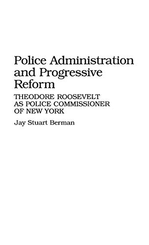 Police Administration and Progressive Reform: Theodore Roosevelt: Jay S. Berman