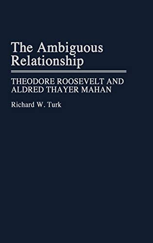 9780313256448: The Ambiguous Relationship: Theodore Roosevelt and Alfred Thayer Mahan (Contributions in Military Studies)