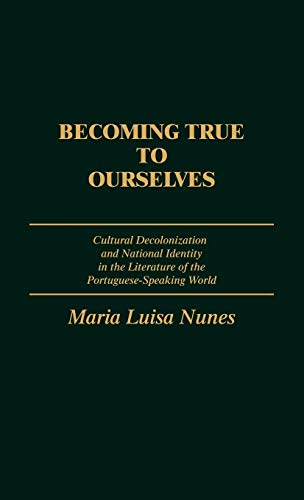 9780313257261: Becoming True to Ourselves: Cultural Decolonization and National Identity in the Literature of the Portuguese-Speaking World (Contributions to the Study of World Literature)