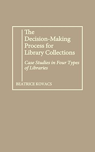 The Decision-Making Process for Library Collections : Case Studies in Four Types of Libraries