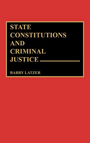 State Constitutions and Criminal Justice (Contributions in Political Science): Latzer, Barry